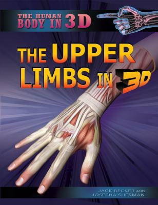 The Upper Limbs in 3D - Becker, Jack, and Sherman, Josepha