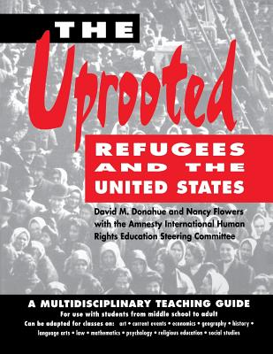 The Uprooted: Refugees and the United States: A Multidisciplinary Teaching Guide - Donahue, David M, Dr., and Flowers, Nancy, and Amnesty International Human Rights Education Steering Committee