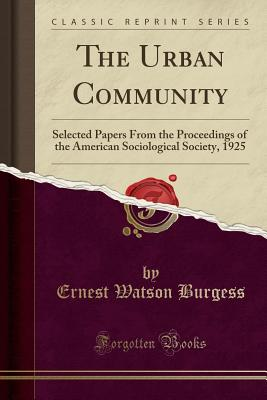 The Urban Community: Selected Papers from the Proceedings of the American Sociological Society, 1925 (Classic Reprint) - Burgess, Ernest Watson