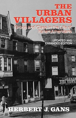 The Urban Villagers: Group and Class in the Life of Italian-Americans - Gans, Herbert J