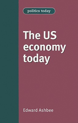 The US Economy Today - Ashbee, Edward, and Harris, Colleen