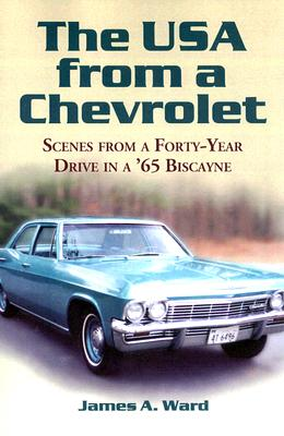 The USA from a Chevrolet: Scenes from a Forty-Year Drive in a '65 Biscayne - Ward, James A