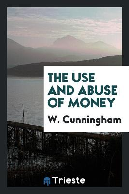The Use and Abuse of Money - Cunningham, W