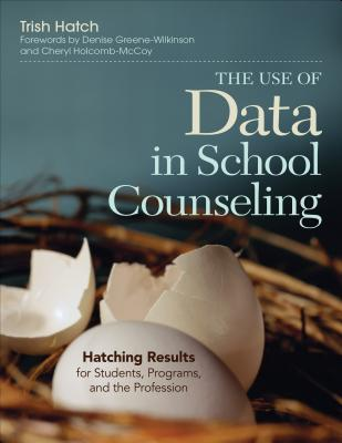 The Use of Data in School Counseling: Hatching Results for Students, Programs, and the Profession - Hatch, Trish