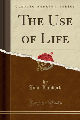The Use of Life (Classic Reprint) - Lubbock, John, Sir