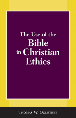 The Use of the Bible in Christian Ethics - Ogletree, Thomas W