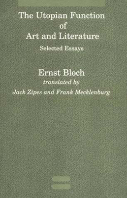 The Utopian Function of Art and Literature: Selected Essays - Bloch, Ernst, and Zipes, Jack (Translated by), and Mecklenburg, Frank (Translated by)