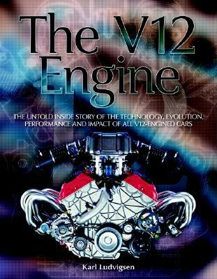 The V12 Engine: The Untold Inside Story of the Technology, Evolution, Performance and Impact of All V12-Engined Cars - Ludvigsen, Karl