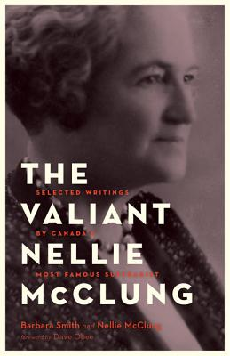 The Valiant Nellie McClung: Selected Writings by Canada's Most Famous Suffragist - Smith, Barbara, PhD, RN, FACSM, Faan