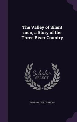 The Valley of Silent Men; A Story of the Three River Country - Curwood, James Oliver