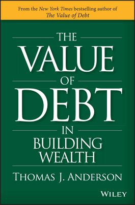 The Value of Debt in Building Wealth: Creating Your Glide Path to a Healthy Financial L.i.f.e. - Anderson, Thomas J.