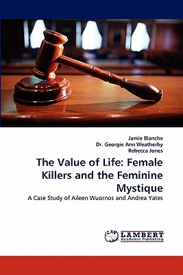 The Value of Life: Female Killers and the Feminine Mystique - Blanche, Jamie, and Georgie Ann Weatherby, Dr, and Jones, Rebecca