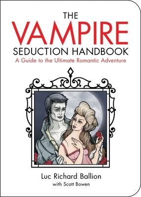 The Vampire Seduction Handbook: A Guide to the Ultimate Romantic Adventure - Ballion, Luc Richard, and Bowen, Scott