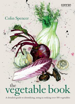 The Vegetable Book: A Detailed Guide to Identifying, Using & Cooking Over 100 Vegetables - Spencer, Colin