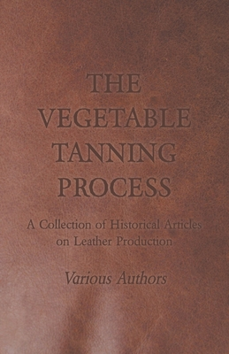 The Vegetable Tanning Process - A Collection of Historical Articles on Leather Production - Various