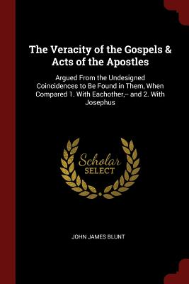 The Veracity of the Gospels & Acts of the Apostles: Argued from the Undesigned Coincidences to Be Found in Them, When Compared 1. with Eachother, -- And 2. with Josephus - Blunt, John James