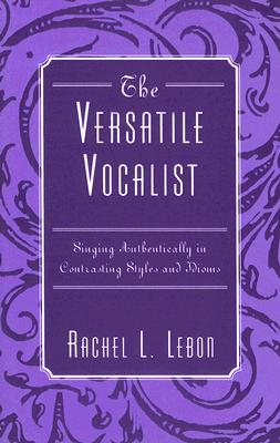 The Versatile Vocalist: Singing Authentically in Contrasting Styles and Idioms - Lebon, Rachel L
