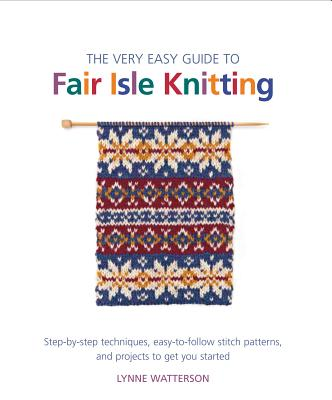 The Very Easy Guide to Fair Isle Knitting: Step-By-Step Techniques, Easy-To-Follow Stitch Patterns, and Projects to Get You Started - Watterson, Lynne