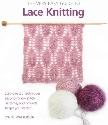 The Very Easy Guide to Lace Knitting: Step-By-Step Techniques, Easy-To-Follow Stitch Patterns, and Projects to Get You Started - Watterson, Lynne