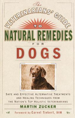 The Veterinarians' Guide to Natural Remedies for Dogs: Safe and Effective Alternative Treatments and Healing Techniques from the Nation's Top Holistic Veterinarians - Zucker, Martin