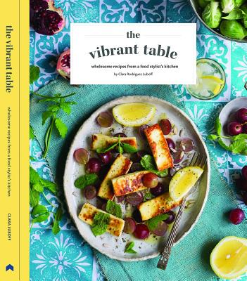 The Vibrant Table: Wholesome Recipes from a Food Stylist's Kitchen - Luboff, Clara