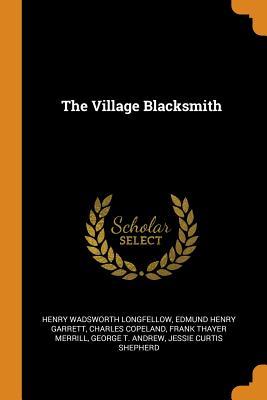 The Village Blacksmith - Longfellow, Henry Wadsworth, and Garrett, Edmund Henry, and Copeland, Charles