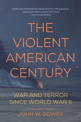 The Violent American Century: War and Terror Since World War II - Dower, John W