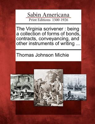 The Virginia Scrivener: Being a Collection of Forms of Bonds, Contracts, Conveyancing, and Other Instruments of Writing ... - Michie, Thomas Johnson