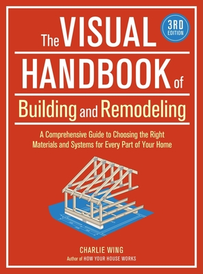The Visual Handbook of Building and Remodeling: A Comprehensive Guide to Choosing the Right Materials and Systems for Every Part of Your Home - Wing, Charlie