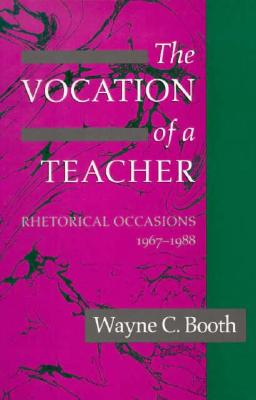 The Vocation of a Teacher: Rhetorical Occasions, 1967-1988 - Booth, Wayne C