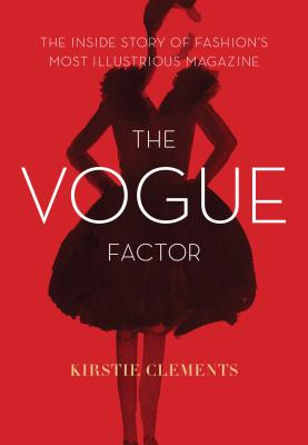 The Vogue Factor: The Inside Story of Fashion's Most Illustrious Magazine - Clements, Kirstie