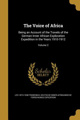 The Voice of Africa: Being an Account of the Travels of the German Inner African Exploration Expedition in the Years 1910-1912; Volume 2 - Frobenius, Leo 1873-1938, and Deutsche Inner-Afrikanische Forschungs E (Creator)