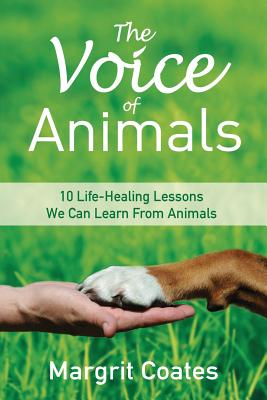 The Voice of Animals: 10 Life-Healing Lessons We Can Learn From Animals - Coates, Margrit