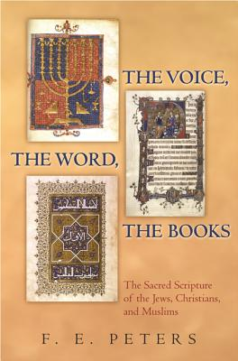 The Voice, the Word, the Books: The Sacred Scripture of the Jews, Christians, and Muslims - Peters, F E