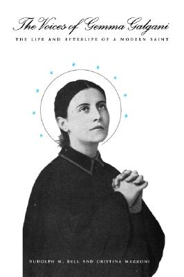The Voices of Gemma Galgani: The Life and Afterlife of a Modern Saint - Bell, Rudolph M, Professor, and Mazzoni, Cristina