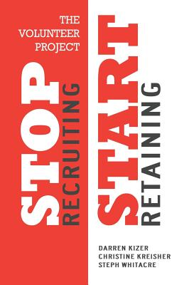 The Volunteer Project: Stop Recruiting. Start Retaining. - Kizer, Darren, and Kreisher, Christine, and Whitacre, Steph