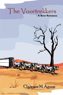 The Voortrekkers: - A Boer Romance - Agress, Clarence M