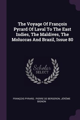 The Voyage of François Pyrard of Laval to the East Indies, the Maldives, the Moluccas and Brazil, Issue 80 - Pyrard, Francois, and Pierre De Bergeron (Creator), and Bignon, Jerome