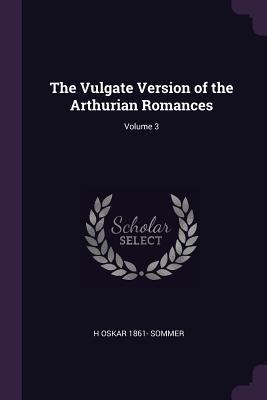 The Vulgate Version of the Arthurian Romances; Volume 3 - Sommer, H Oskar 1861-