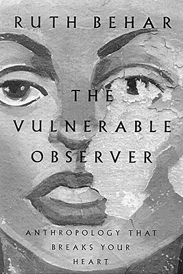The Vulnerable Observer: Anthropology That Breaks Your Heart - Behar, Ruth