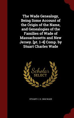 The Wade Genealogy, Being Some Account of the Origin of the Name, and Genealogies of the Families of Wade of Massachusetts and New Jersey. [Pt. 1-4] Comp. by Stuart Charles Wade - Wade, Stuart C D 1904