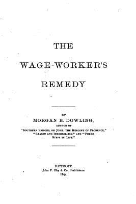 The Wage-Worker's Remedy - Dowling, Morgan E