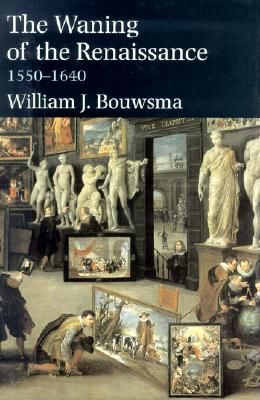 The Waning of the Renaissance, 1550-1640 - Bouwsma, William James