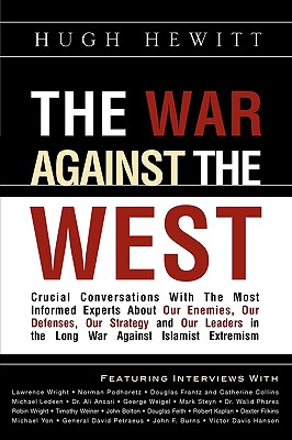 The War Against the West: Crucial Conversations with the Most Informed Experts about Our Enemies, Our Defenses, Our Strategy and Our Leaders in the Long War Against Islamist Extremism - Hewitt, Hugh