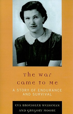 The War Came to Me: A Story of Endurance and Survival - Weissman, Eva Broessler, and Moore, Gregory