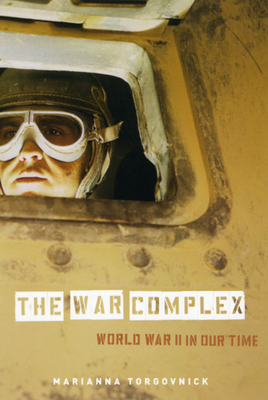 The War Complex: World War II in Our Time - Torgovnick, Marianna