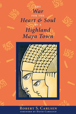 The War for the Heart and Soul of a Highland Maya Town - Carlsen, Robert S