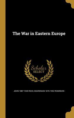 The War in Eastern Europe - Reed, John 1887-1920, and Robinson, Boardman 1876-1952