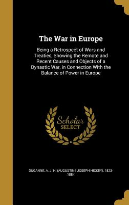 The War in Europe: Being a Retrospect of Wars and Treaties, Showing the Remote and Recent Causes and Objects of a Dynastic War, in Connection with the Balance of Power in Europe - Duganne, A J H (Augustine Joseph Hick (Creator)