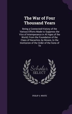 The War of Four Thousand Years: Being a Connected History of the Various Efforts Made to Suppress the Vice of Intemperance in All Ages of the World; From the Foundation of the Class of Nazarites, by Moses, to the Institution of the Order of the Sons of Te - White, Philip S